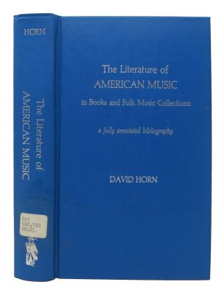 The LITERATURE Of AMERICAN MUSIC In BOOKS And FOLK MUSIC COLLECTIONS.; A Fully Annotated Bibliography. David Horn.
