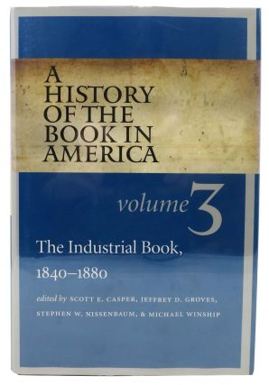 A HISTORY Of The BOOK In AMERICA. The Industrial Book, 1840 - 1880. Volume 3. Scott E. Groves...