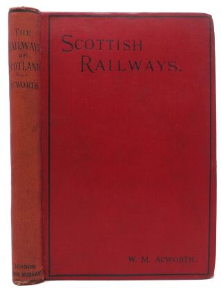 The RAILWAYS Of SCOTLAND: Their Present Position.; With a Glance at Their Past and a Forecast of Their Future. W. M. Acworth.