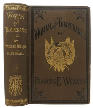 WOMAN And TEMPERANCE: or, The Work and Workers of The Woman's Christian Temperance Union. Frances...