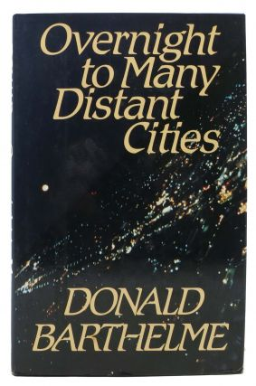 OVERNIGHT To MANY DISTANT CITIES. Donald Barthelme, 1931 - 1989