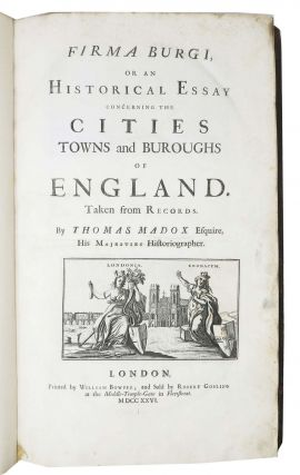 FIRMA BURGI, or An Historical Essay Concerning the Cities, Towns and Buroughs of England.; Taken from Records. By Thomas Madox Esquire, His Majesties Historiographer.