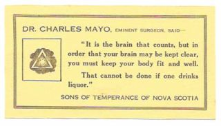 """IT IS THE BRAIN THAT COUNTS, BUT IN ORDER THAT YOUR BRAIN MAY BE KEPT CLEAR, YOU MUST KEEP YOUR BODY FIT AND WELL. THAT CANNOT BE DONE IF ONE DRINKS LIQUOR.""; Sons Of Temperance of Nova Scotia. Temperance, Dr. Charles Mayo."
