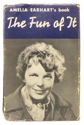 The FUN Of IT.; Random Records of My Own Flying and of Women in Aviation. Amelia Earhart, 1897 - 1937.