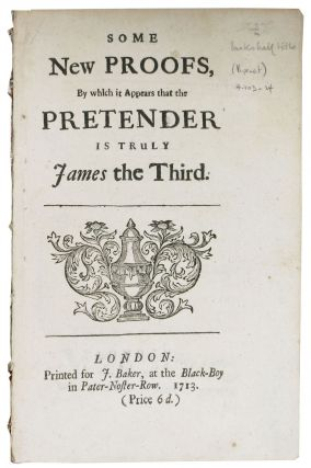 SOME NEW PROOFS, By Which It Appears that the PRETENDER Is Truly JAMES The THIRD.  Prince of...