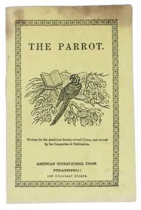 THE PARROT.; Written for the American Sunday-school Union, and revised by the Committee of...