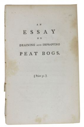 An ESSAY On DRAINING And IMPROVING PEAT BOGS; In Which Their Nature and Properties are Fully...