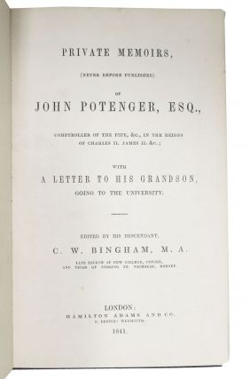 PRIVATE MEMOIRS (Never Before Published) of JOHN POTENGER, ESQ.; Comptroller of the Pipe, &c., in the Reigns of Charles II. James II. &c.; with a Letter to His Grandson, Going to the University. Edited by His Descendant, C. W. Bingham, M. A.