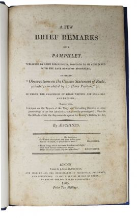 """A FEW BRIEF REMARKS On A PAMPHLET, Published by Some Individuals, Supposed to be Connected with the late Board of Admiralty, Entitled, """"Observations on the Concise Statement of Facts, privately circulated by Sir Home Popham,"""" &c. in Which the Calumnies of Those Writers are Examined and Exposed.; Together with Strictures on the Reports of the Navy and Victualling Boards; on Some Proceedings of the late Admiralty, not generally promulgated; Hints on the Effects of late the Experiments against the Enemy's Flotilla, &c. &c."""
