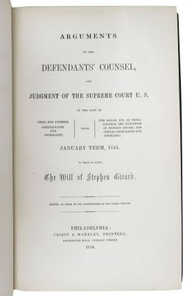 ARGUMENTS Of The DEFENDANTS' COUNSEL, And Judgment of the Supreme Court U. S. in the Case of Vidal and Others ... versus The Mayor, Etc. of Philadelphia, the Executors of Stephen Girard ... January Term, 1844; To Which is Added the Will of Stephen Girad. Printed by Order of the Commissioners of the Girard Estates.