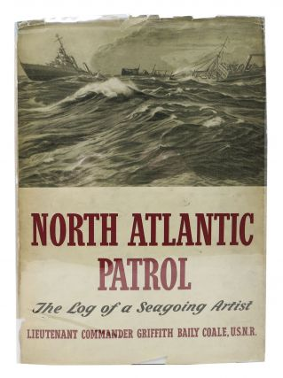 NORTH ATLANTIC PATROL. The Log of a Seagoing Artist. Lieutenant Commander Griffith Baily Coale,...