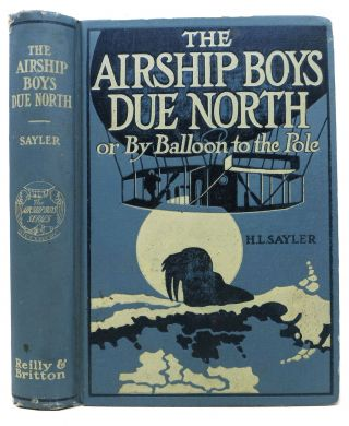 The AIRSHIP BOYS DUE NORTH or, By Ballon to the Pole. The Airship Boys #3. Sayler, arry, incoln....