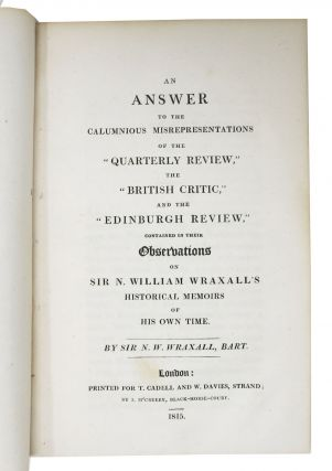 "An ANSWER To The CALUMNIOUS MISREPRESENTATIONS Of The ""QUARTERLY REVIEW,"" The ""BRITISH CRITIC,"" And The ""EDINBURGH REVIEW,"" Contained in their Observations on Sir N. William Wraxall's Historical Memoirs of His Own Time."