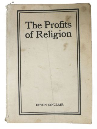 The PROFITS Of RELIGION. An Essay in Economic Interpretation. Upton Sinclair, Beall. 1878 - 1968