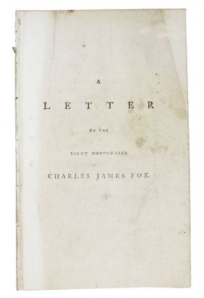 A LETTER To The RIGHT HONOURABLE CHARLES JAMES FOX, One of His Majesty's Principal Secretaries of...