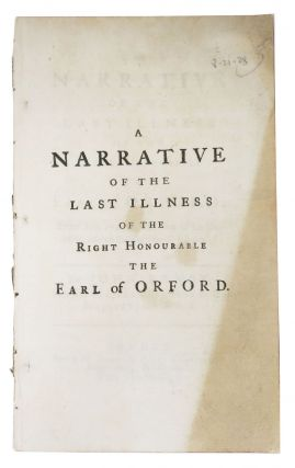 A NARRATIVE Of The LAST ILLNESS Of The RIGHT HONOURABLE The EARL Of ORFORD: From May 1744, to the...