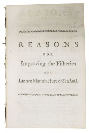 REASONS For IMPROVING The FISHERIES, And LINEN MANUFACTURE Of SCOTLAND.; Wherein are shewn, The...