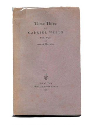 THESE THREE. Gabriel Wells, Andre - Preface 1861 - 1946. Maurois.