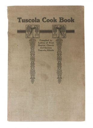 TUSCOLA COOK BOOK; Compiled by the Ladies of First Baptist Church Aid Society Tuscola, Illinois....
