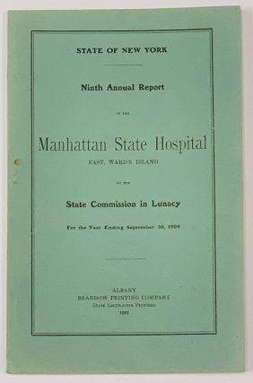 NINTH ANNUAL REPORT Of The MANHATTAN STATE HOSPITAL East, Ward's Island, to the State Commission...