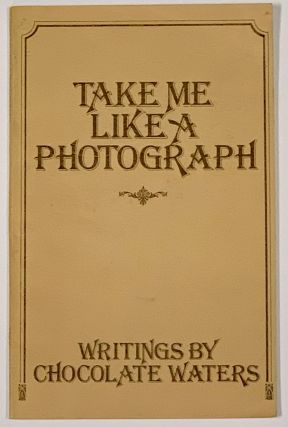 TAKE ME LIKE A PHOTOGRAPH. Writings by Chocolate Waters. Lesbian Poetry, Chocolate Waters