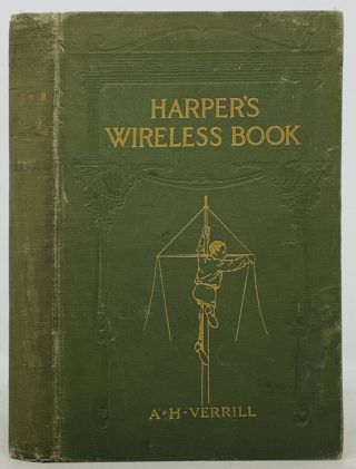 HARPER'S WIRELESS BOOK; How to Use Wireless Electricity in Telegraphing, Telephoning, and the...