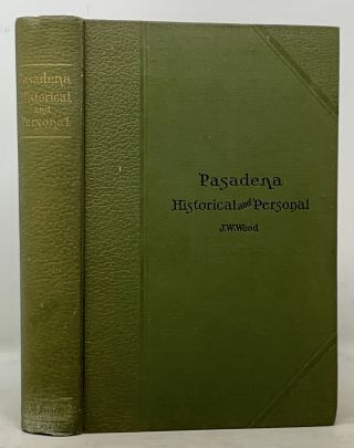 PASADENA, CALIFORNIA. Historical and Personal. A Complete History of the Organization of the...