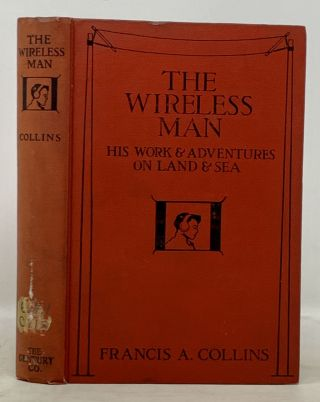 The WIRELESS MAN. His Work and Adventures on Land and Sea. Francis Collins, rnold