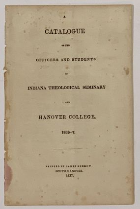 A CATALOGUE Of The OFFICERS And STUDENTS Of INDIANA THEOLOGICAL SEMINARY And HANOVER COLLEGE,...