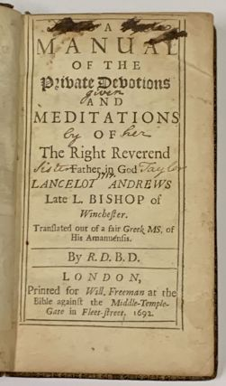 A MANUAL Of The PRIVATE DEVOTIONS And MEDITATIONS Of The RIGHT REVEREND FATHER In GOD, LANCELOT ANDREWS Late L. Bishop of Winchester. [bound with] A MANUAL Of DIRECTIONS For The SICK: With Many Sweet Meditations and Devotions ...; Translated out of a fair Greek MS. of His Amanuensis. By R. D. B. D.