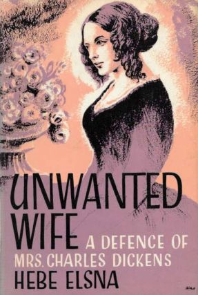 UNWANTED WIFE: A Defense of Mrs. Charles Dickens. Charles. 1812 - 1870 Dickens, Hebe Elsna