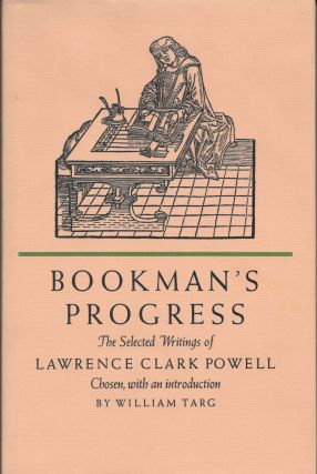 BOOKMAN'S PROGRESS. The Selected Writings of Lawrence Clark Powell.; With an Introduction by William Targ. Lawrence Clark Powell, William - Targ.