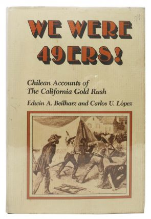 WE WERE 49ers! Chilean Accounts of the California Gold Rush. Edwin A. Beilharz, Carlos U....